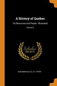 A History of Quebec: Its Resources and People : Illustrated; Volume 2, Benjamin Sulte, C E. Fryer обложка-превью
