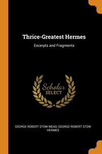 Thrice-Greatest Hermes: Excerpts and Fragments, George Robert Stow Mead, George Robert Stow Hermes обложка-превью
