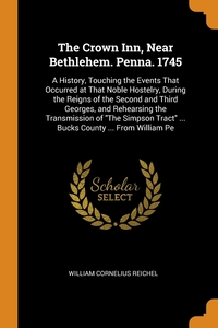 The Crown Inn, Near Bethlehem. Penna. 1745: A History, Touching the Events That Occurred at That Noble Hostelry, During the Reigns of the Second and Third Georges, and Rehearsing the Transmission of 'The Simpson Tract' ... Bucks County ... From William Pe, William Cornelius Reichel обложка-превью