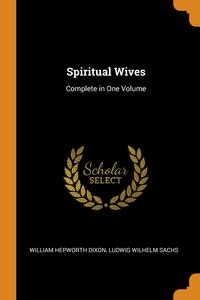 Spiritual Wives: Complete in One Volume, William Hepworth Dixon, Ludwig Wilhelm Sachs обложка-превью