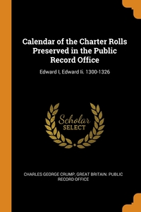 Calendar of the Charter Rolls Preserved in the Public Record Office: Edward I, Edward Ii. 1300-1326, Charles George Crump, Great Britain. Public Record Office обложка-превью