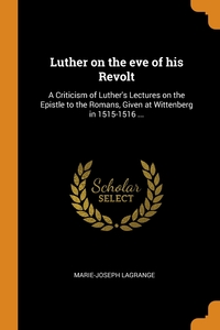 Luther on the eve of his Revolt: A Criticism of Luther's Lectures on the Epistle to the Romans, Given at Wittenberg in 1515-1516 ..., Marie-Joseph Lagrange обложка-превью