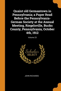 Quaint old Germantown in Pennsylvania; a Paper Read Before the Pennsylvania-German Society at the Annual Meeting, Riegelsville, Bucks County, Pennsylvania, October 4th, 1912; Volume 23, John Richards обложка-превью