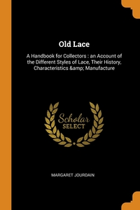 Old Lace: A Handbook for Collectors : an Account of the Different Styles of Lace, Their History, Characteristics & Manufacture, Margaret Jourdain обложка-превью