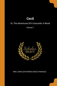 Cecil: Or, The Adventures Of A Coxcomb: A Novel; Volume 1, Mrs. Gore (Catherine Grace Frances) обложка-превью