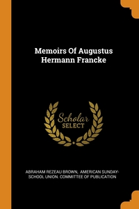 Memoirs Of Augustus Hermann Francke, Abraham Rezeau Brown, American Sunday-School Union. Committee обложка-превью