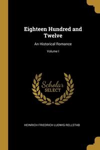 Eighteen Hundred and Twelve: An Historical Romance; Volume I, Heinrich Friedrich Ludwig Rellstab обложка-превью