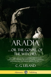 Aradia...or the Gospel of the Witches: The Founding Book of Modern Witchcraft, Containing History, Traditions, Dianic Goddesses and Folklore and Magic Rituals of Wicca, C. G. Leland обложка-превью