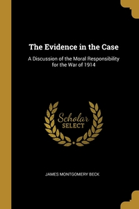 The Evidence in the Case: A Discussion of the Moral Responsibility for the War of 1914, James Montgomery Beck обложка-превью