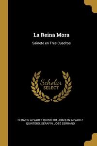 La Reina Mora: Sainete en Tres Cuadros, Serafin Alvarez Quintero, Joaquin Alvarez Quintero, Serafin обложка-превью