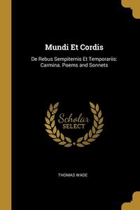 Mundi Et Cordis: De Rebus Sempiternis Et Temporariis: Carmina. Poems and Sonnets, Thomas Wade обложка-превью