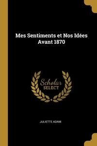 Mes Sentiments et Nos Idées Avant 1870, Juliette Adam обложка-превью
