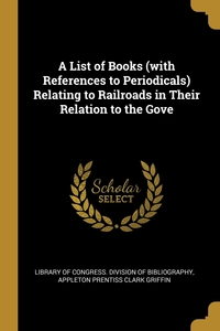 A List of Books (with References to Periodicals) Relating to Railroads in Their Relation to the Gove, Library of Congress. Division of Bibliog, Appleton Prentiss Clark Griffin обложка-превью
