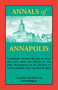 Annals of Annapolis: Comprising Sundry Notices of That Old City from the Period of the First Settlements in its Vicinity in the Year 1649, until the War of 1812: Together with Various Incidents in the History of Maryland Derived from Early Records, Public, David Ridgely обложка-превью