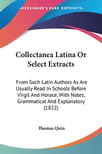 Collectanea Latina Or Select Extracts: From Such Latin Authors As Are Usually Read In Schools Before Virgil And Horace, With Notes, Grammatical And Explanatory (1822), Thomas Quin обложка-превью