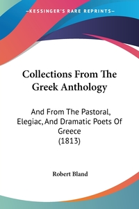 Collections From The Greek Anthology: And From The Pastoral, Elegiac, And Dramatic Poets Of Greece (1813), Robert Bland обложка-превью