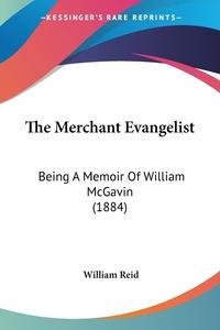 The Merchant Evangelist: Being A Memoir Of William McGavin (1884), William Reid обложка-превью