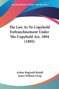 The Law As To Copyhold Enfranchisement Under The Copyhold Act, 1894 (1895), Arthur Reginald Rudall, James William Greig обложка-превью