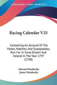 Racing Calendar V25: Containing An Account Of The Plates, Matches, And Sweepstakes, Run For In Great Britain And Ireland In The Year 1797 (1798), Edward Weatherby, James Weatherby обложка-превью