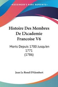 Histoire Des Membres De L'Academie Francoise V6: Morts Depuis 1700 Jusqu'en 1771 (1786), Jean le Rond d'Alembert обложка-превью