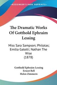 The Dramatic Works Of Gotthold Ephraim Lessing: Miss Sara Sampson; Philotas; Emilia Galotti; Nathan The Wise (1878), Gotthold Ephraim Lessing, Ernest Bell, Helen Zimmern обложка-превью