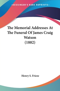The Memorial Addresses At The Funeral Of James Craig Watson (1882), Henry S. Frieze обложка-превью