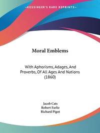 Moral Emblems: With Aphorisms, Adages, And Proverbs, Of All Ages And Nations (1860), Jacob Cats, Robert Farlie обложка-превью