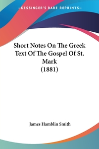 Short Notes On The Greek Text Of The Gospel Of St. Mark (1881), James Hamblin Smith обложка-превью