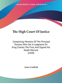 The High Court Of Justice: Comprising Memoirs Of The Principal Persons Who Sat In Judgment On King Charles The First, And Signed His Death Warrant (1820), James Caulfield обложка-превью