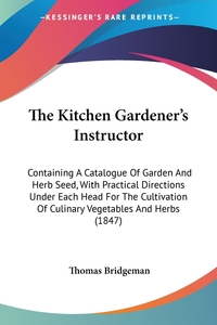 The Kitchen Gardener's Instructor: Containing A Catalogue Of Garden And Herb Seed, With Practical Directions Under Each Head For The Cultivation Of Culinary Vegetables And Herbs (1847), Thomas Bridgeman обложка-превью