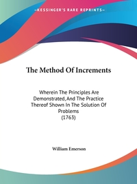 The Method Of Increments: Wherein The Principles Are Demonstrated, And The Practice Thereof Shown In The Solution Of Problems (1763), William Emerson обложка-превью