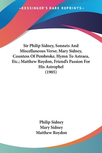 Sir Philip Sidney, Sonnets And Miscellaneous Verse; Mary Sidney, Countess Of Pembroke, Hymn To Astraea, Etc.; Matthew Roydon, Friend's Passion For His Astrophel (1905), Philip Sidney, Mary Sidney, Matthew Roydon обложка-превью