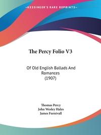 The Percy Folio V3: Of Old English Ballads And Romances (1907), Thomas Percy, John Wesley Hales, James Furnivall обложка-превью
