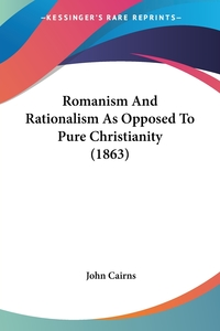 Romanism And Rationalism As Opposed To Pure Christianity (1863), John Cairns обложка-превью