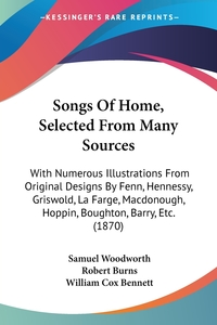 Songs Of Home, Selected From Many Sources: With Numerous Illustrations From Original Designs By Fenn, Hennessy, Griswold, La Farge, Macdonough, Hoppin, Boughton, Barry, Etc. (1870), Samuel Woodworth, Robert Burns, William Cox Bennett обложка-превью