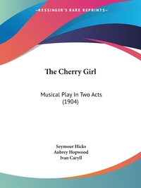 The Cherry Girl: Musical Play In Two Acts (1904), Seymour Hicks, Aubrey Hopwood, Ivan Caryll обложка-превью
