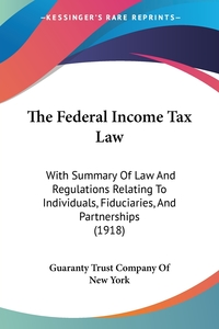 The Federal Income Tax Law: With Summary Of Law And Regulations Relating To Individuals, Fiduciaries, And Partnerships (1918), Guaranty Trust Company of New York обложка-превью
