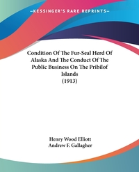 Condition Of The Fur-Seal Herd Of Alaska And The Conduct Of The Public Business On The Pribilof Islands (1913), Henry Wood Elliott, Andrew F. Gallagher обложка-превью