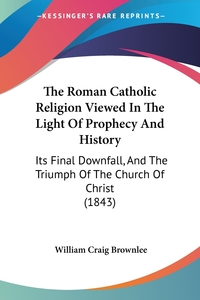The Roman Catholic Religion Viewed In The Light Of Prophecy And History: Its Final Downfall, And The Triumph Of The Church Of Christ (1843), William Craig Brownlee обложка-превью