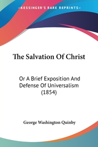 The Salvation Of Christ: Or A Brief Exposition And Defense Of Universalism (1854), George Washington Quinby обложка-превью