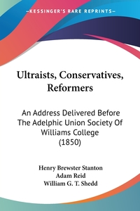 Ultraists, Conservatives, Reformers: An Address Delivered Before The Adelphic Union Society Of Williams College (1850), Henry Brewster Stanton, Adam Reid, William G. T. Shedd обложка-превью