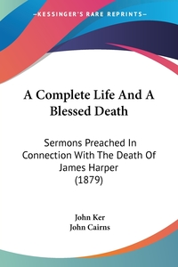 A Complete Life And A Blessed Death: Sermons Preached In Connection With The Death Of James Harper (1879), John Ker, John Cairns обложка-превью