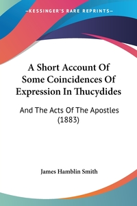 A Short Account Of Some Coincidences Of Expression In Thucydides: And The Acts Of The Apostles (1883), James Hamblin Smith обложка-превью