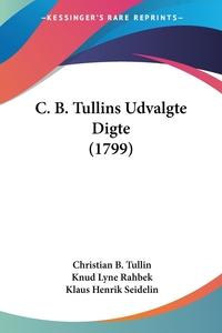 C. B. Tullins Udvalgte Digte (1799), Christian B. Tullin, Knud Lyne Rahbek, Klaus Henrik Seidelin обложка-превью