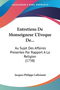 Entretiens De Monseigneur L'Eveque De...: Au Sujet Des Affaires Presentes Par Rapport A La Religion (1738), Jacques Philippe Lallemant обложка-превью