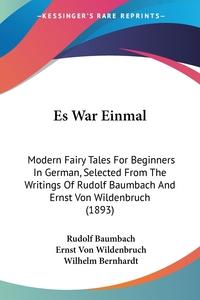 Es War Einmal: Modern Fairy Tales For Beginners In German, Selected From The Writings Of Rudolf Baumbach And Ernst Von Wildenbruch (1893), Rudolf Baumbach, Ernst von Wildenbruch, Wilhelm Bernhardt обложка-превью