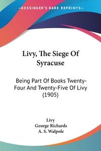 Livy, The Siege Of Syracuse: Being Part Of Books Twenty-Four And Twenty-Five Of Livy (1905), Livy, George Richards, A. S. Walpole обложка-превью