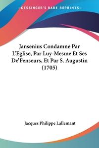 Jansenius Condamne Par L'Eglise, Par Luy-Mesme Et Ses De'Fenseurs, Et Par S. Augustin (1705), Jacques Philippe Lallemant обложка-превью