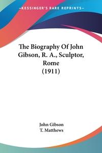 The Biography Of John Gibson, R. A., Sculptor, Rome (1911), John Gibson, T. Matthews обложка-превью