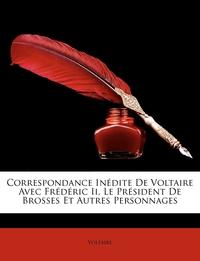 Книга под заказ: «Correspondance Inédite De Voltaire Avec Frédéric Ii, Le Président De Brosses Et Autres Personnages»